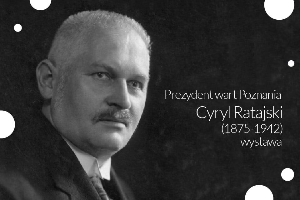 Prezydent wart Poznania – Cyryl Ratajski (1875-1942) | wystawa
